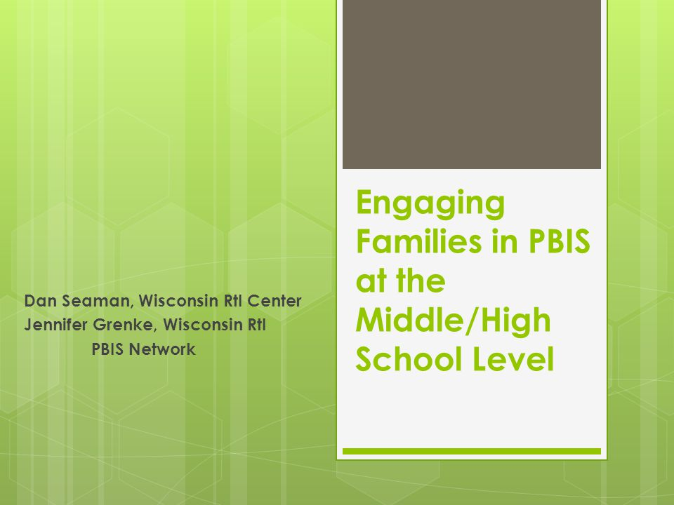 Engaging Families in PBIS at the Middle/High School Level Dan Seaman, Wisconsin RtI Center Jennifer Grenke, Wisconsin RtI PBIS Network