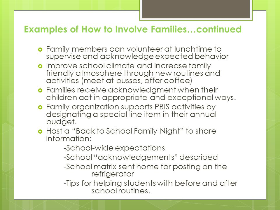  Family members can volunteer at lunchtime to supervise and acknowledge expected behavior  Improve school climate and increase family friendly atmosphere through new routines and activities (meet at busses, offer coffee)  Families receive acknowledgment when their children act in appropriate and exceptional ways.