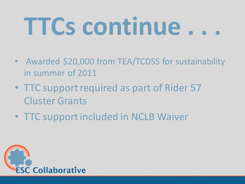 TTCs continue... Awarded $20,000 from TEA/TCDSS for sustainability in summer of 2011 TTC support required as part of Rider 57 Cluster Grants TTC suppo