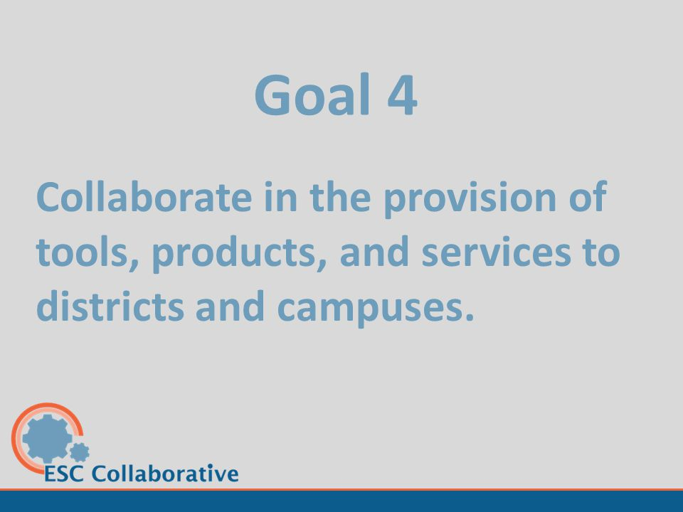 Goal 4 Collaborate in the provision of tools, products, and services to districts and campuses.