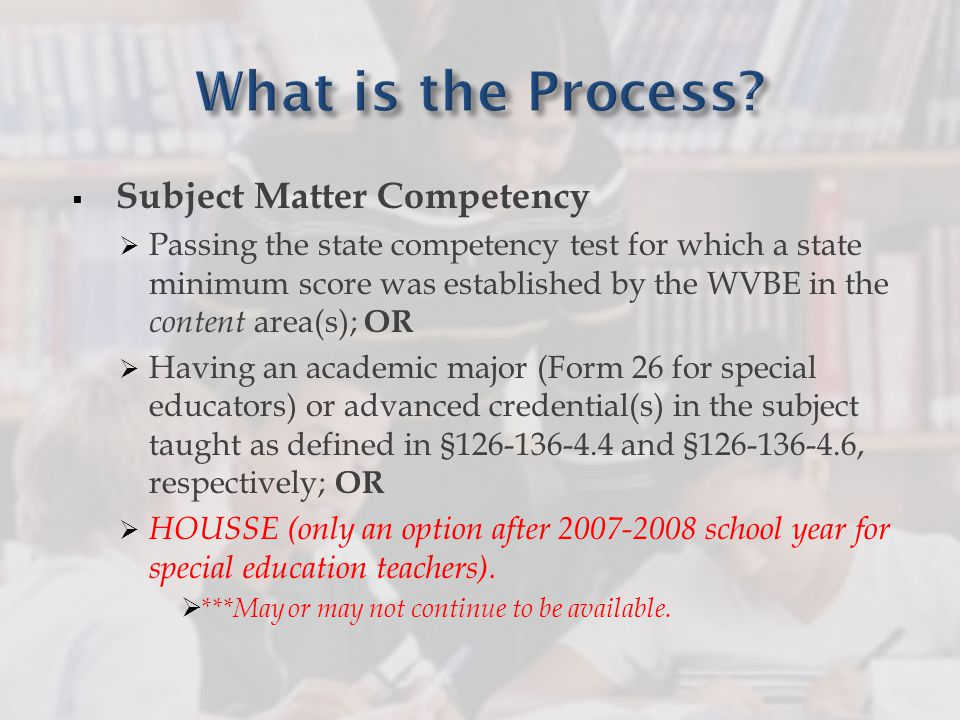  Subject Matter Competency  Passing the state competency test for which a state minimum score was established by the WVBE in the content area(s); OR  Having an academic major (Form 26 for special educators) or advanced credential(s) in the subject taught as defined in §126-136-4.4 and §126-136-4.6, respectively; OR  HOUSSE (only an option after 2007-2008 school year for special education teachers).