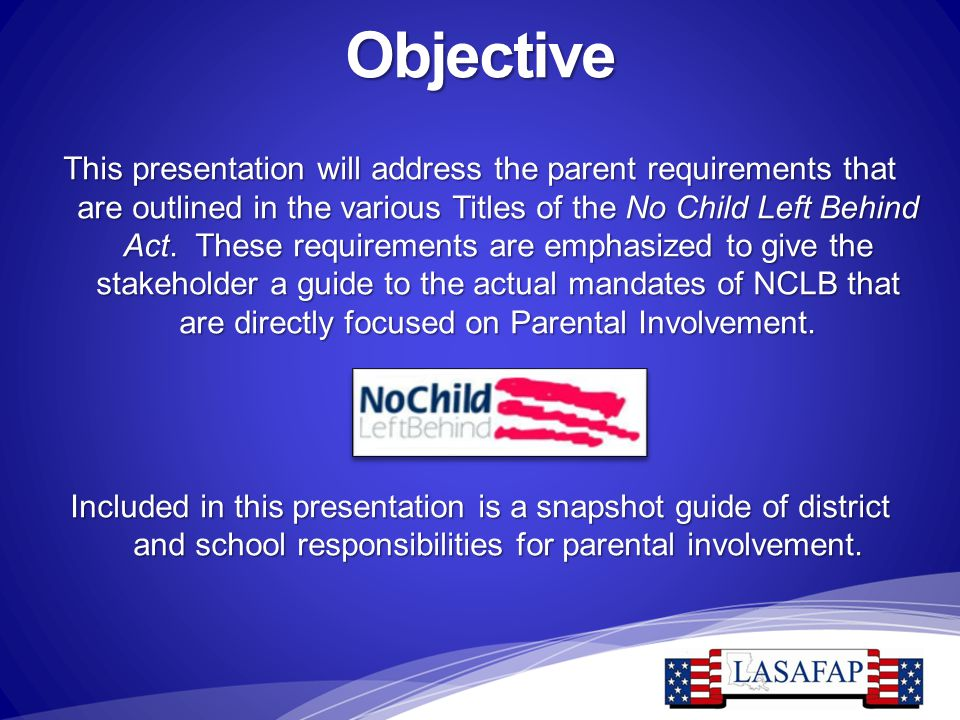 Objective This presentation will address the parent requirements that are outlined in the various Titles of the No Child Left Behind Act. These requir