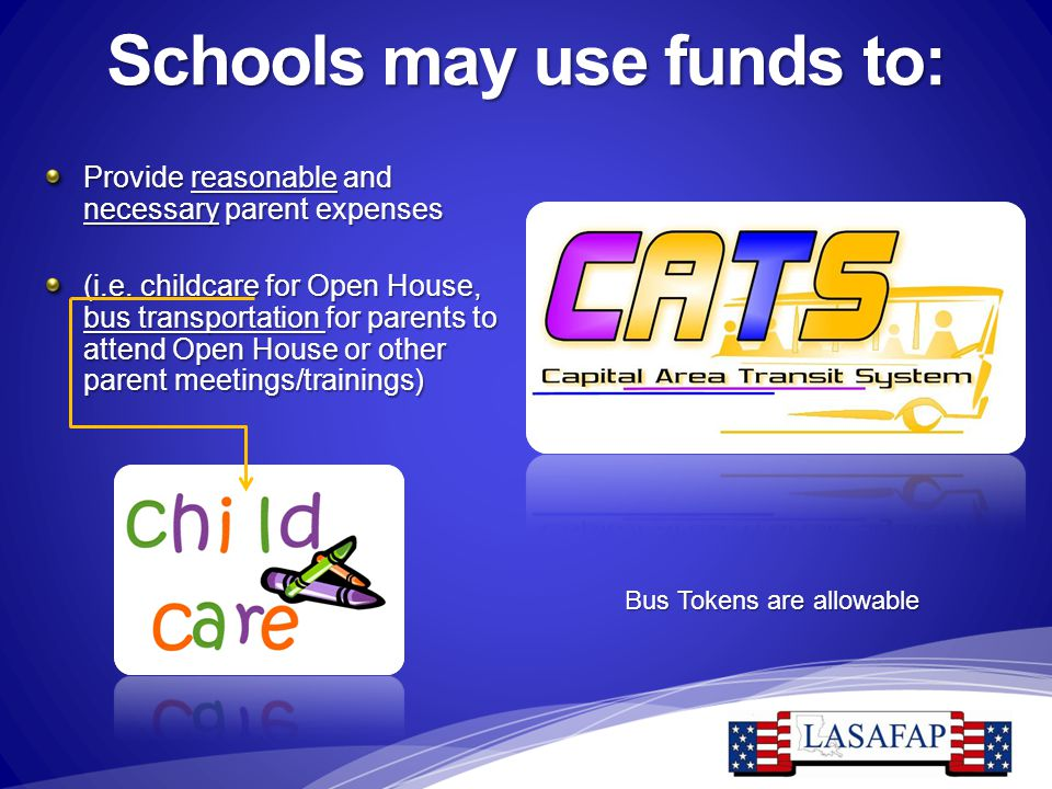 Schools may use funds to: Provide reasonable and necessary parent expenses (i.e. childcare for Open House, bus transportation for parents to attend Op