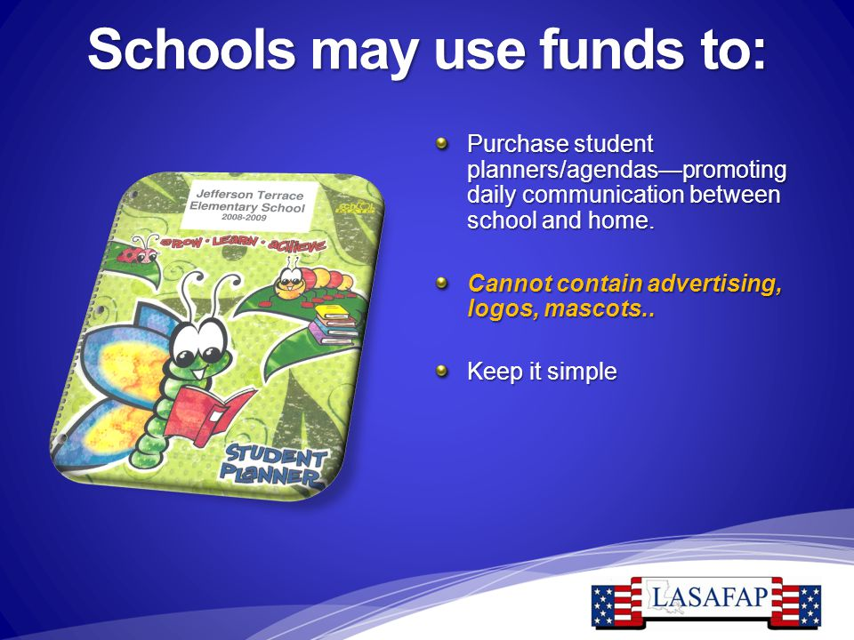Schools may use funds to: Purchase student planners/agendas—promoting daily communication between school and home. Cannot contain advertising, logos,