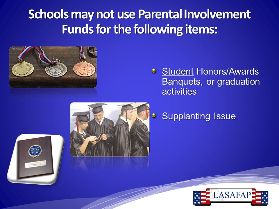 Schools may not use Parental Involvement Funds for the following items: Student Honors/Awards Banquets, or graduation activities Supplanting Issue