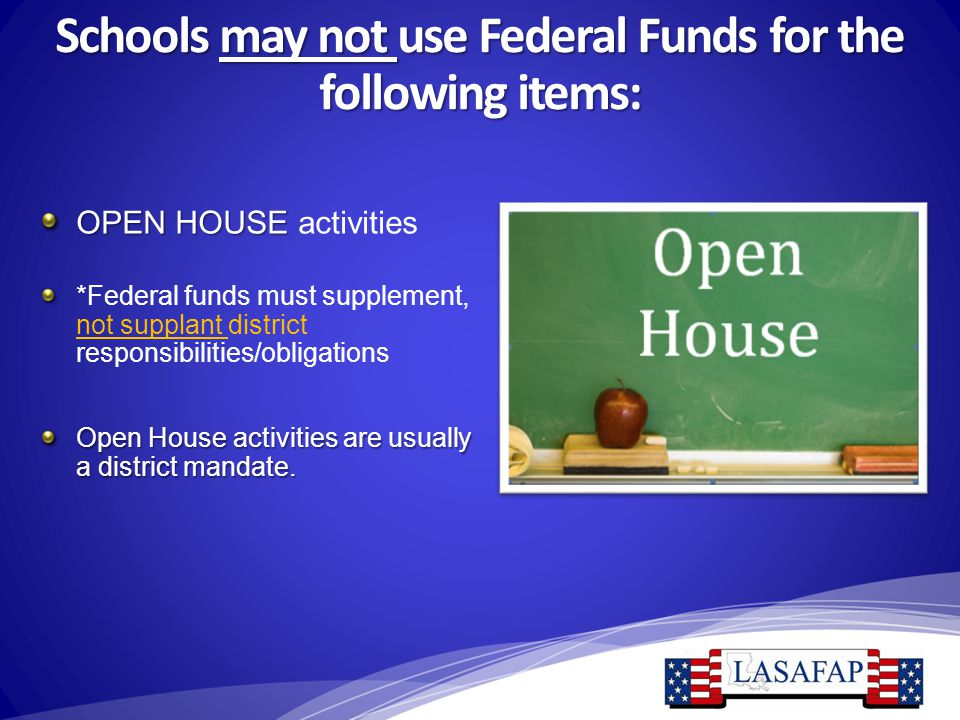 Schools may not use Federal Funds for the following items: OPEN HOUSE OPEN HOUSE activities *Federal funds must supplement, not supplant district resp