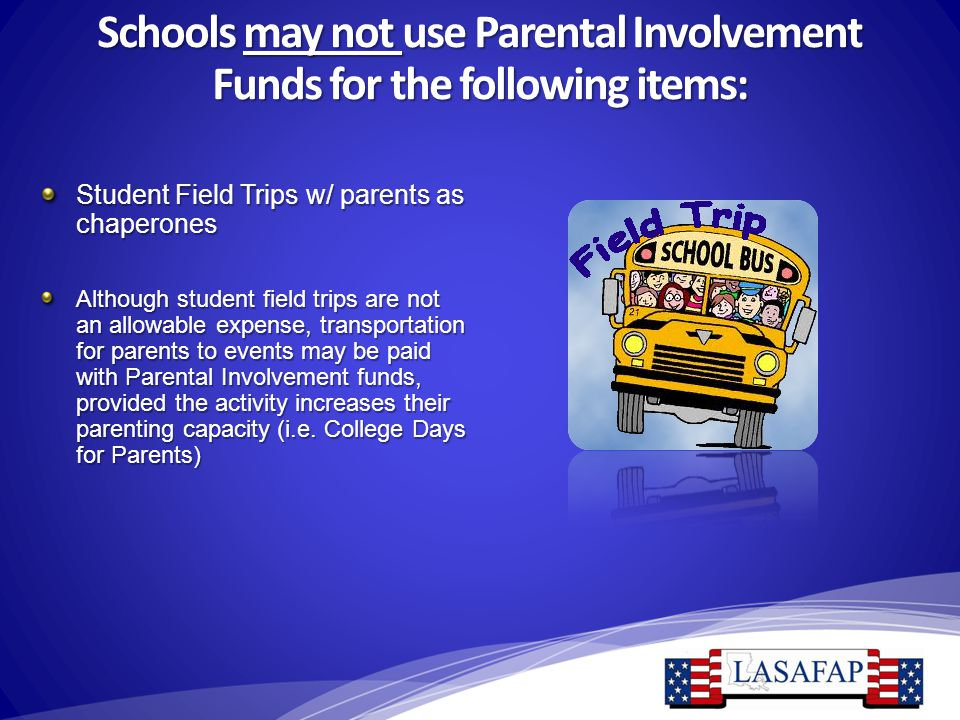 Schools may not use Parental Involvement Funds for the following items: Student Field Trips w/ parents as chaperones Although student field trips are