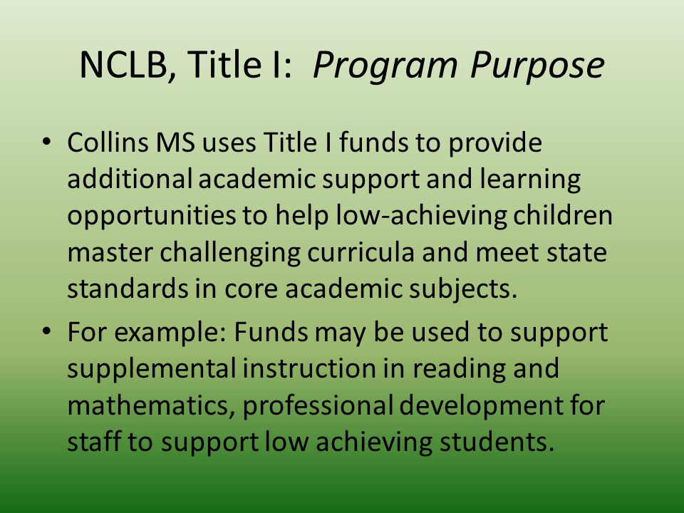 NCLB, Title I: Program Purpose Collins MS uses Title I funds to provide additional academic support and learning opportunities to help low-achieving children master challenging curricula and meet state standards in core academic subjects.