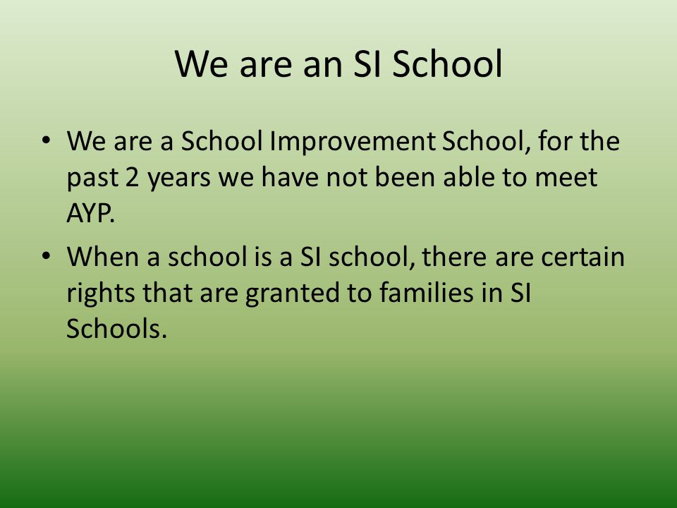 We are an SI School We are a School Improvement School, for the past 2 years we have not been able to meet AYP.