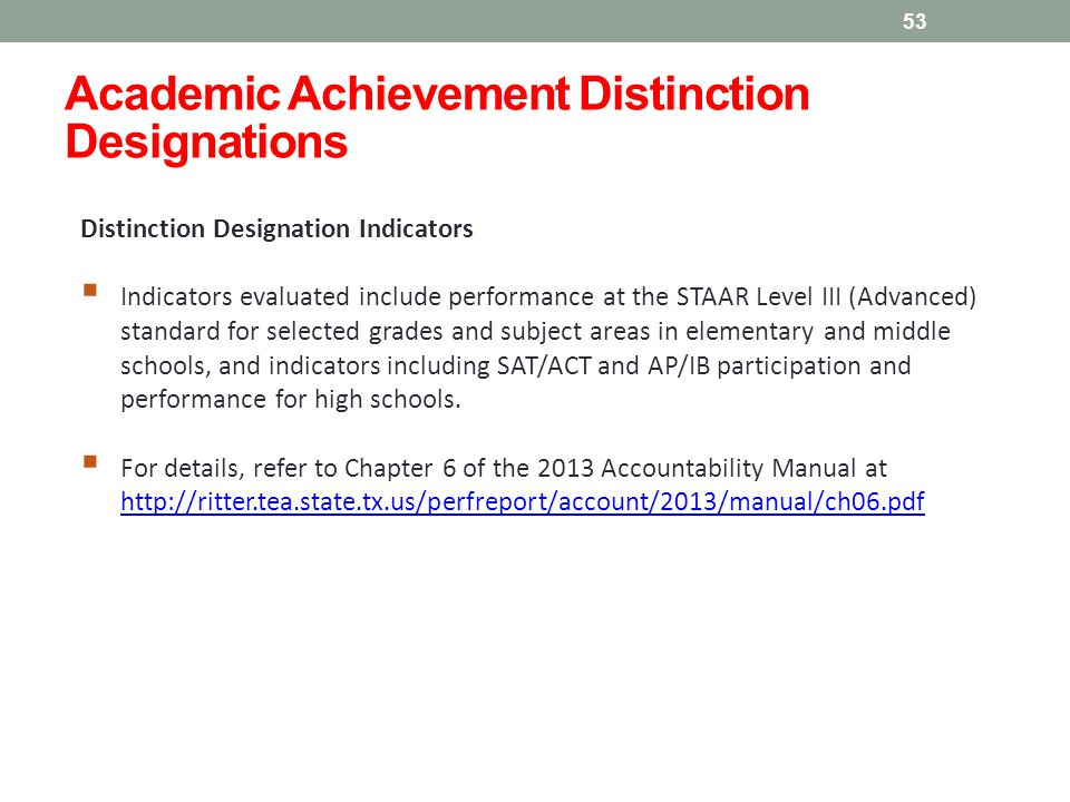 Academic Achievement Distinction Designations 53 Distinction Designation Indicators  Indicators evaluated include performance at the STAAR Level III (Advanced) standard for selected grades and subject areas in elementary and middle schools, and indicators including SAT/ACT and AP/IB participation and performance for high schools.