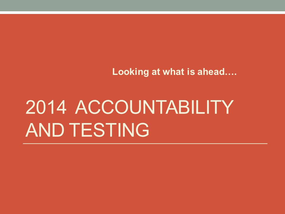 2014 ACCOUNTABILITY AND TESTING Looking at what is ahead….