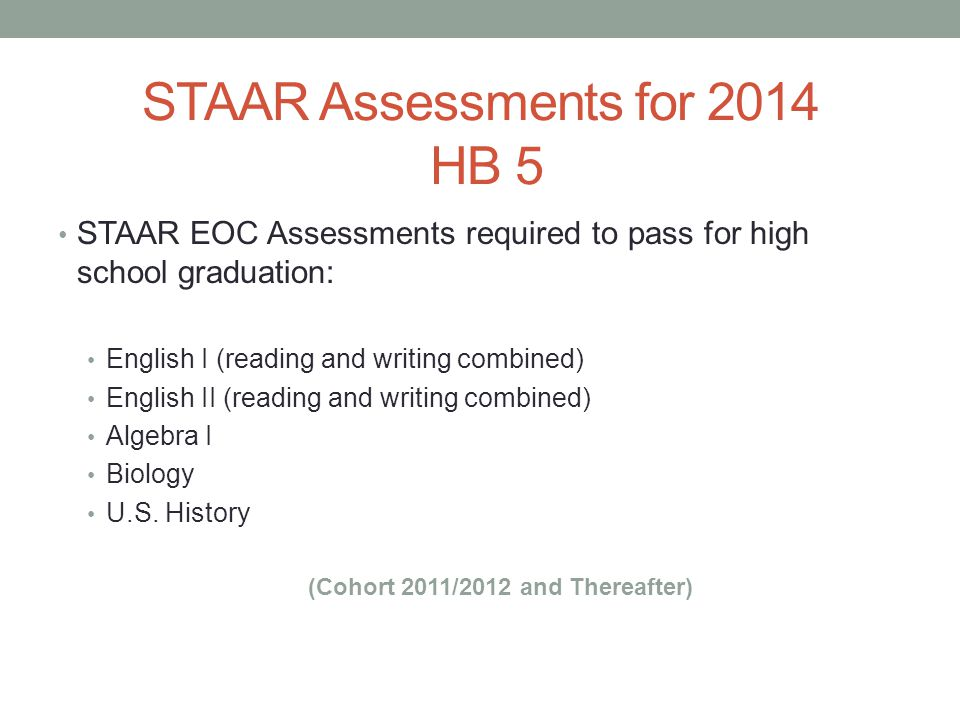 STAAR Assessments for 2014 HB 5 STAAR EOC Assessments required to pass for high school graduation: English I (reading and writing combined) English II (reading and writing combined) Algebra I Biology U.S.