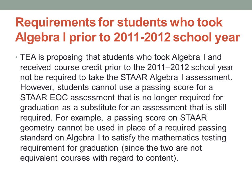 Requirements for students who took Algebra I prior to 2011-2012 school year TEA is proposing that students who took Algebra I and received course credit prior to the 2011–2012 school year not be required to take the STAAR Algebra I assessment.