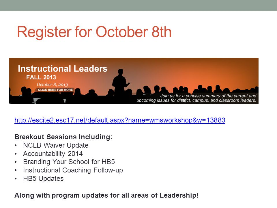 Register for October 8th http://escite2.esc17.net/default.aspx name=wmsworkshop&w=13883 Breakout Sessions Including: NCLB Waiver Update Accountability 2014 Branding Your School for HB5 Instructional Coaching Follow-up HB5 Updates Along with program updates for all areas of Leadership!
