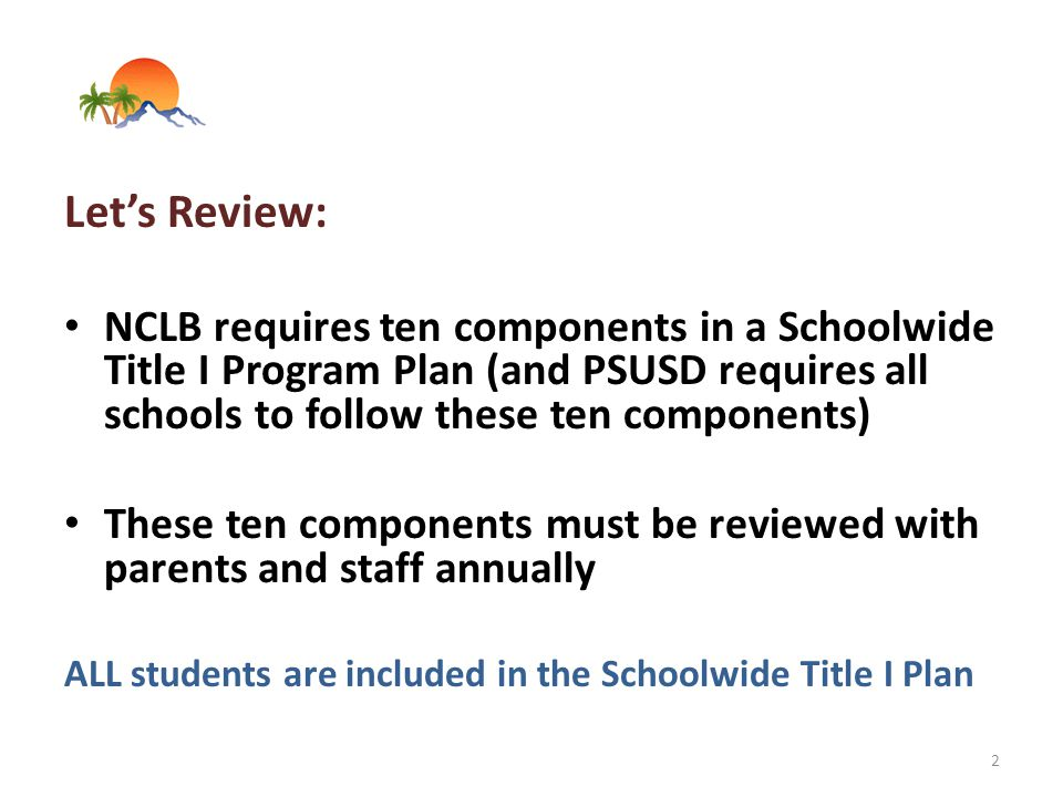 Let's Review: NCLB requires ten components in a Schoolwide Title I Program Plan (and PSUSD requires all schools to follow these ten components) These ten components must be reviewed with parents and staff annually ALL students are included in the Schoolwide Title I Plan 2