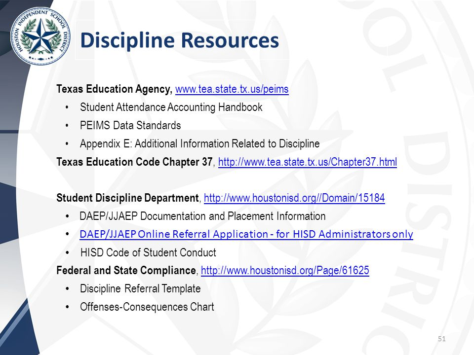 51 Texas Education Agency, www.tea.state.tx.us/peims www.tea.state.tx.us/peims Student Attendance Accounting Handbook PEIMS Data Standards Appendix E: Additional Information Related to Discipline Texas Education Code Chapter 37, http://www.tea.state.tx.us/Chapter37.htmlhttp://www.tea.state.tx.us/Chapter37.html Student Discipline Department, http://www.houstonisd.org//Domain/15184http://www.houstonisd.org//Domain/15184 DAEP/JJAEP Documentation and Placement Information DAEP/JJAEP Online Referral Application - for HISD Administrators only HISD Code of Student Conduct Federal and State Compliance, http://www.houstonisd.org/Page/61625http://www.houstonisd.org/Page/61625 Discipline Referral Template Offenses-Consequences Chart Discipline Resources
