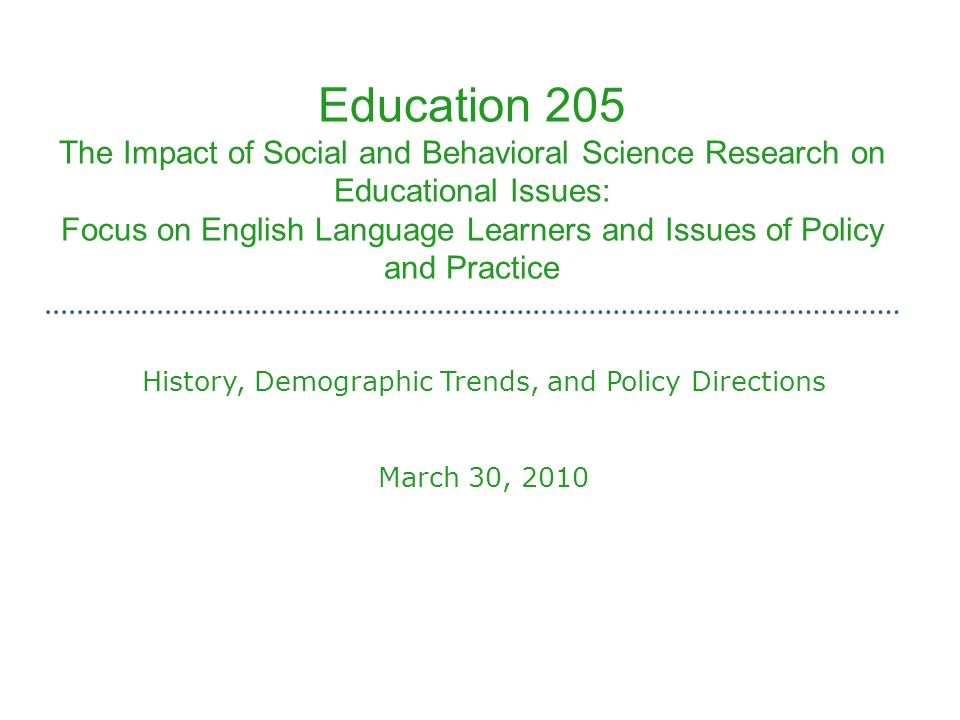 Education 205 The Impact of Social and Behavioral Science Research on Educational Issues: Focus on English Language Learners and Issues of Policy and Practice History, Demographic Trends, and Policy Directions March 30, 2010