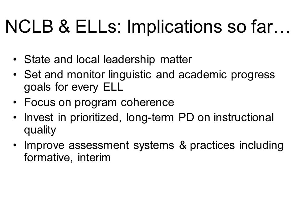 State and local leadership matter Set and monitor linguistic and academic progress goals for every ELL Focus on program coherence Invest in prioritized, long-term PD on instructional quality Improve assessment systems & practices including formative, interim NCLB & ELLs: Implications so far…