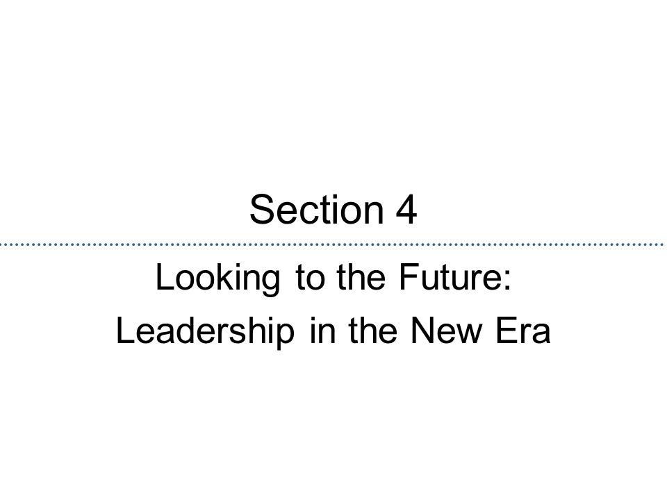Section 4 Looking to the Future: Leadership in the New Era