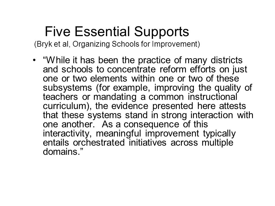Five Essential Supports (Bryk et al, Organizing Schools for Improvement) While it has been the practice of many districts and schools to concentrate reform efforts on just one or two elements within one or two of these subsystems (for example, improving the quality of teachers or mandating a common instructional curriculum), the evidence presented here attests that these systems stand in strong interaction with one another.