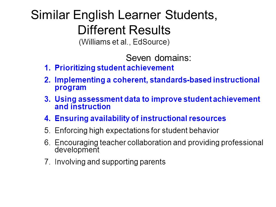Similar English Learner Students, Different Results (Williams et al., EdSource) Seven domains: 1.Prioritizing student achievement 2.Implementing a coherent, standards-based instructional program 3.Using assessment data to improve student achievement and instruction 4.Ensuring availability of instructional resources 5.Enforcing high expectations for student behavior 6.Encouraging teacher collaboration and providing professional development 7.Involving and supporting parents
