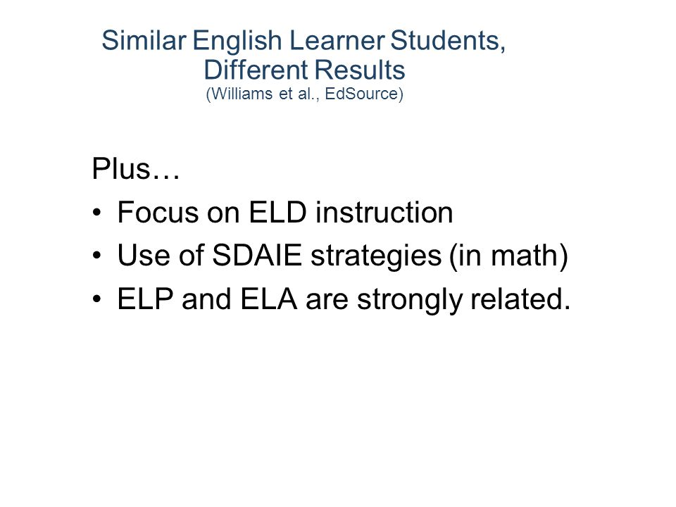 Plus… Focus on ELD instruction Use of SDAIE strategies (in math) ELP and ELA are strongly related.