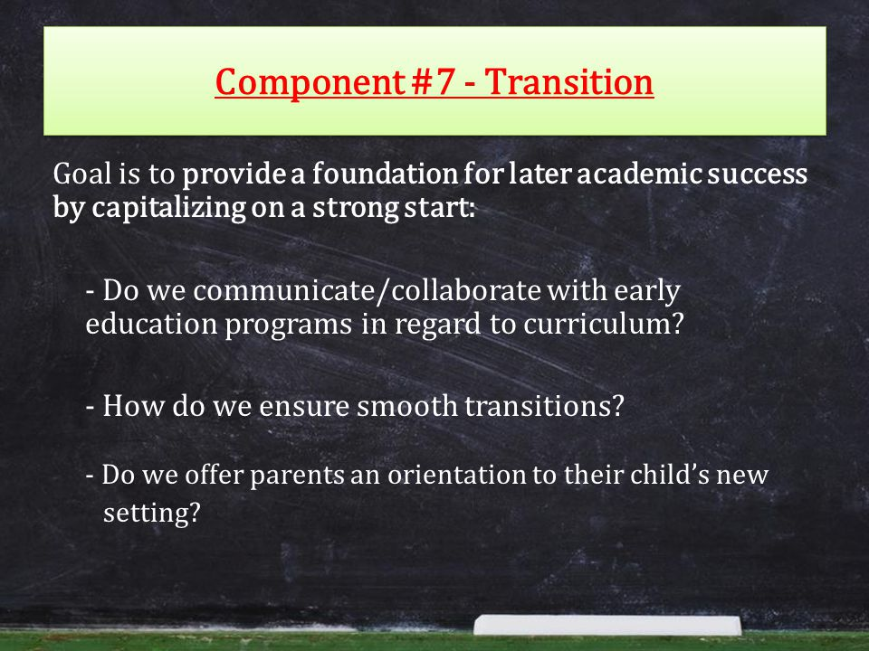 Component #7 - Transition Goal is to provide a foundation for later academic success by capitalizing on a strong start: - Do we communicate/collaborate with early education programs in regard to curriculum.