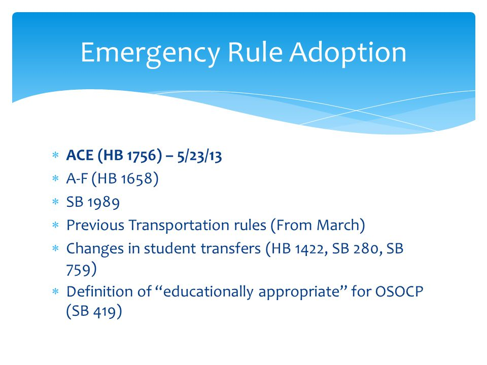  ACE (HB 1756) – 5/23/13  A-F (HB 1658)  SB 1989  Previous Transportation rules (From March)  Changes in student transfers (HB 1422, SB 280, SB 759)  Definition of educationally appropriate for OSOCP (SB 419) Emergency Rule Adoption