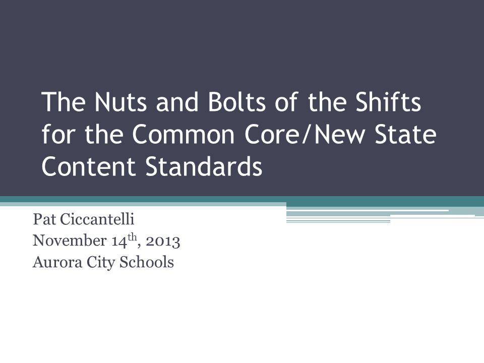 The Nuts and Bolts of the Shifts for the Common Core/New State Content Standards Pat Ciccantelli November 14 th, 2013 Aurora City Schools