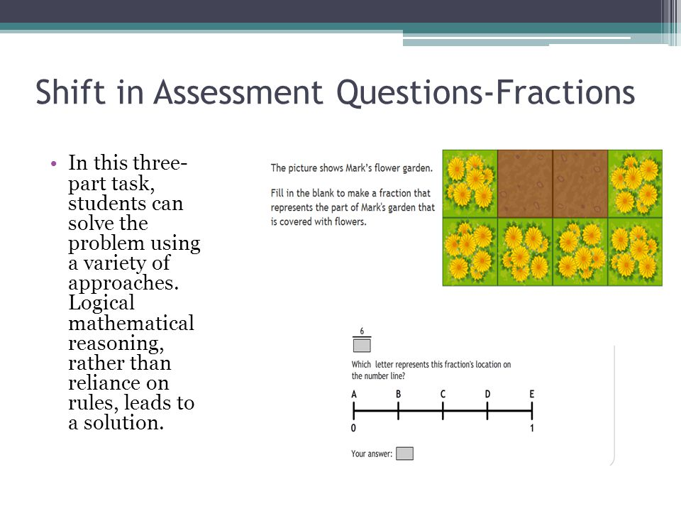 Shift in Assessment Questions-Fractions In this three- part task, students can solve the problem using a variety of approaches.