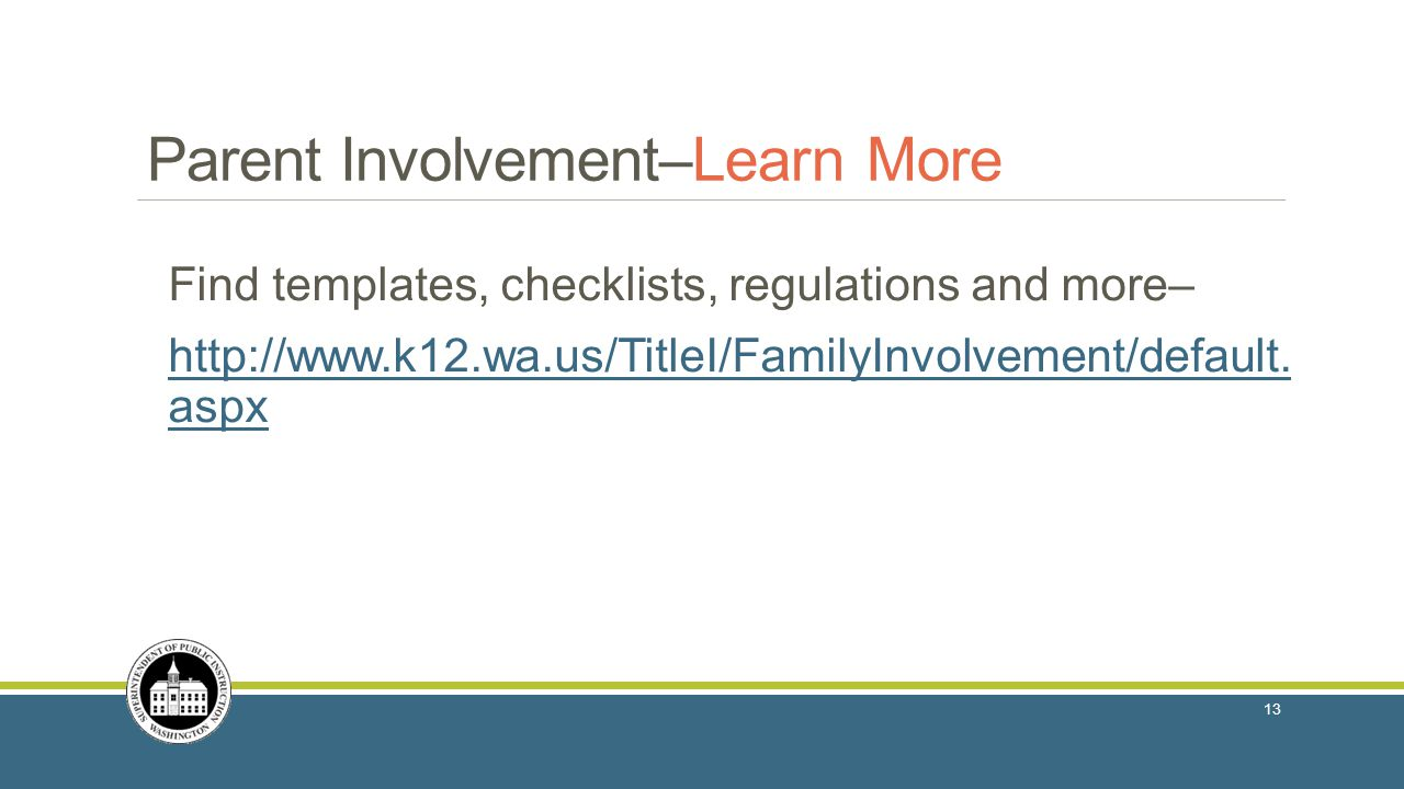 Parent Involvement–Learn More Find templates, checklists, regulations and more– http://www.k12.wa.us/TitleI/FamilyInvolvement/default. aspx 13