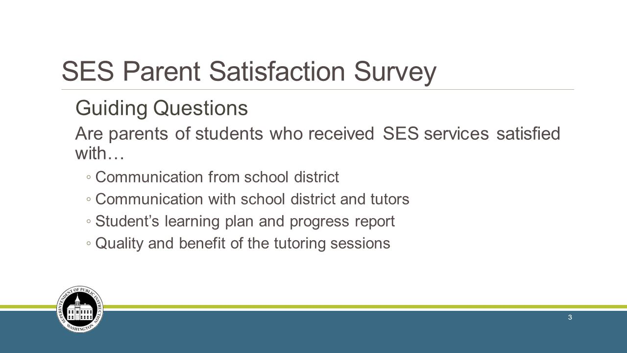 SES Parent Satisfaction Survey Guiding Questions Are parents of students who received SES services satisfied with… ◦ Communication from school district ◦ Communication with school district and tutors ◦ Student's learning plan and progress report ◦ Quality and benefit of the tutoring sessions 3