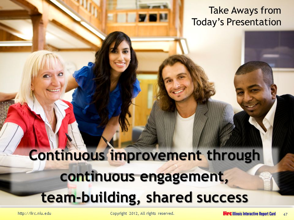 Take Aways from Today's Presentation Continuous improvement through continuous engagement, team-building, shared success http://iirc.niu.edu Copyright 2012, All rights reserved.