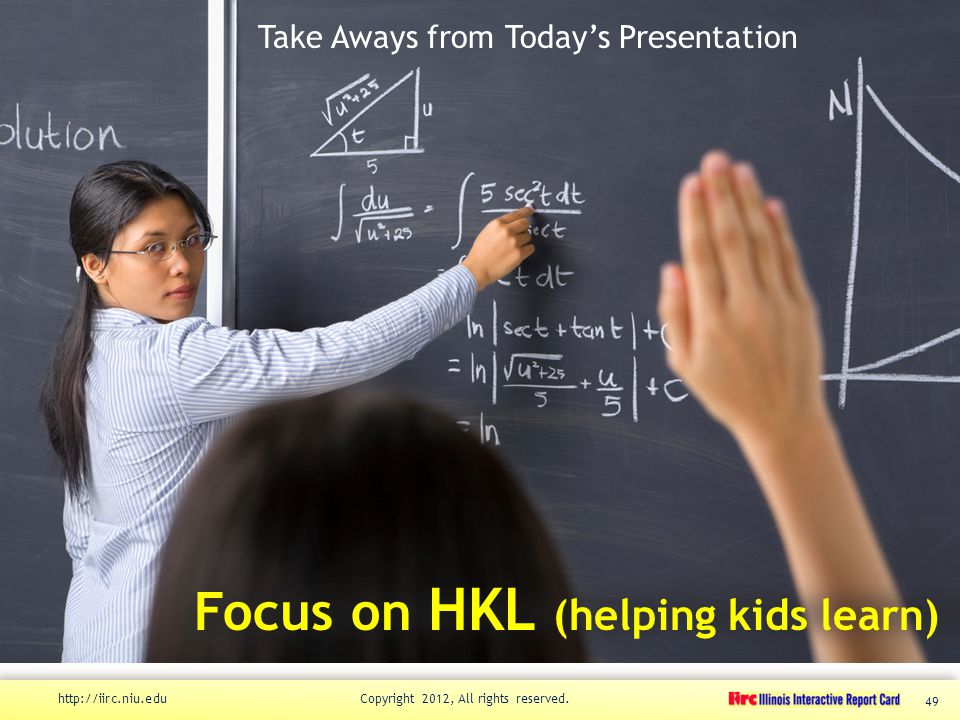 Take Aways from Today's Presentation Focus on HKL (helping kids learn) http://iirc.niu.edu Copyright 2012, All rights reserved.