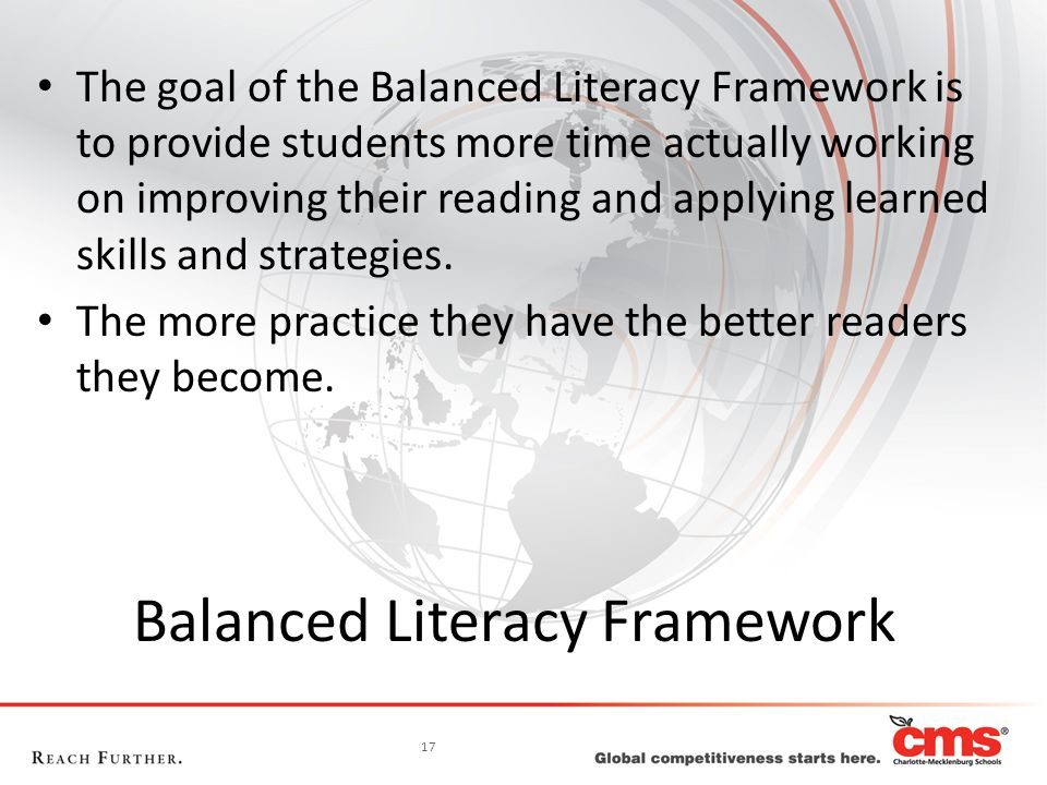 17 Balanced Literacy Framework The goal of the Balanced Literacy Framework is to provide students more time actually working on improving their readin