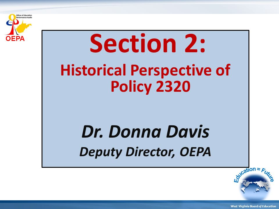 OEPA West Virginia Board of Education Section 2: Historical Perspective of Policy 2320 Dr. Donna Davis Deputy Director, OEPA