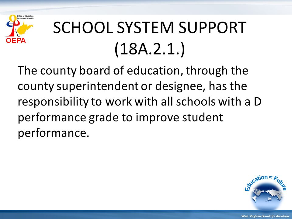 OEPA West Virginia Board of Education SCHOOL SYSTEM SUPPORT (18A.2.1.) The county board of education, through the county superintendent or designee, has the responsibility to work with all schools with a D performance grade to improve student performance.