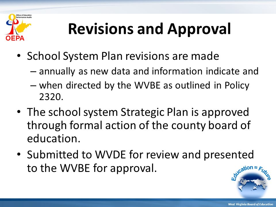 OEPA West Virginia Board of Education Revisions and Approval School System Plan revisions are made – annually as new data and information indicate and – when directed by the WVBE as outlined in Policy 2320.