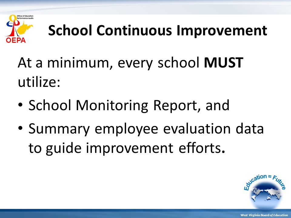 OEPA West Virginia Board of Education School Continuous Improvement At a minimum, every school MUST utilize: School Monitoring Report, and Summary employee evaluation data to guide improvement efforts.