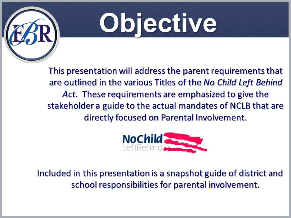 Objective This presentation will address the parent requirements that are outlined in the various Titles of the No Child Left Behind Act.