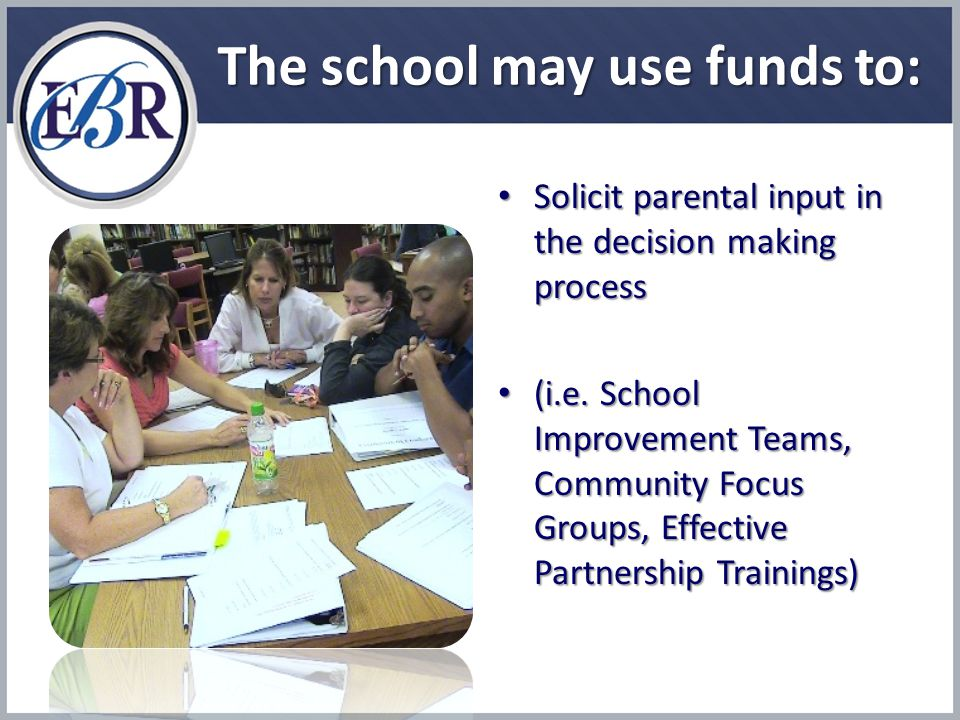 The school may use funds to: Solicit parental input in the decision making process Solicit parental input in the decision making process (i.e.