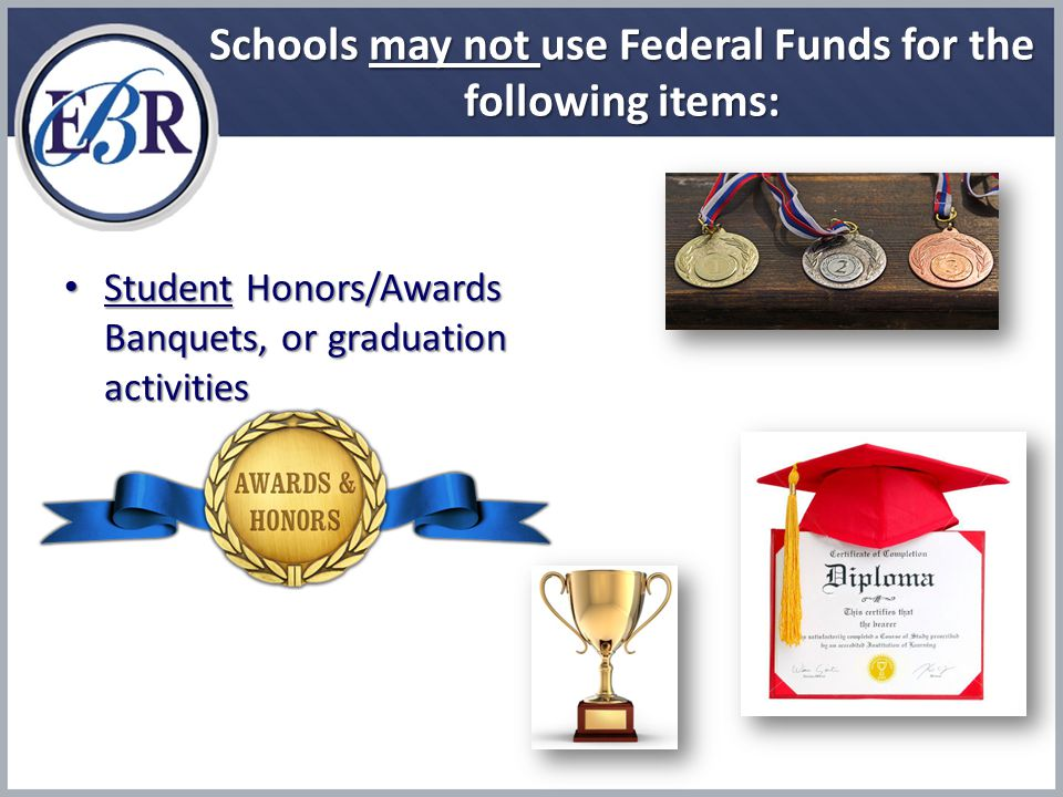 Schools may not use Federal Funds for the following items: Student Honors/Awards Banquets, or graduation activities Student Honors/Awards Banquets, or graduation activities