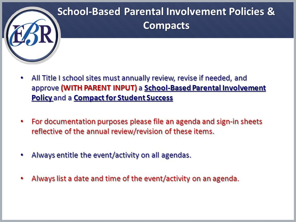School-Based Parental Involvement Policies & Compacts All Title I school sites must annually review, revise if needed, and approve (WITH PARENT INPUT) a School-Based Parental Involvement Policy and a Compact for Student Success All Title I school sites must annually review, revise if needed, and approve (WITH PARENT INPUT) a School-Based Parental Involvement Policy and a Compact for Student Success For documentation purposes please file an agenda and sign-in sheets reflective of the annual review/revision of these items.