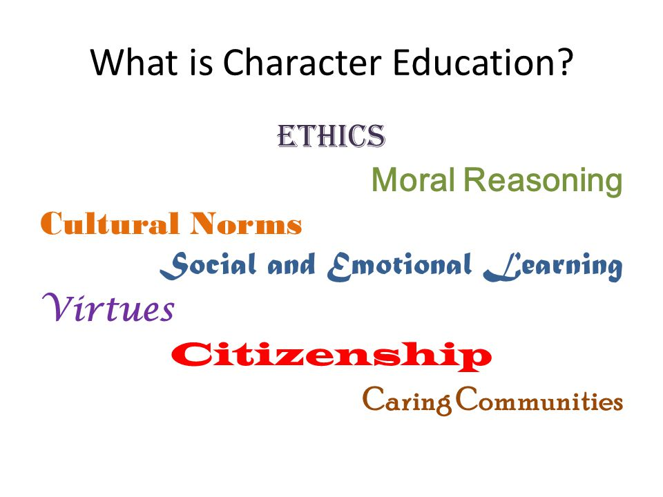 Definition by Character Education Partnership Character education is the deliberate effort to develop virtues that are good for the individual and good for society. - Dr.