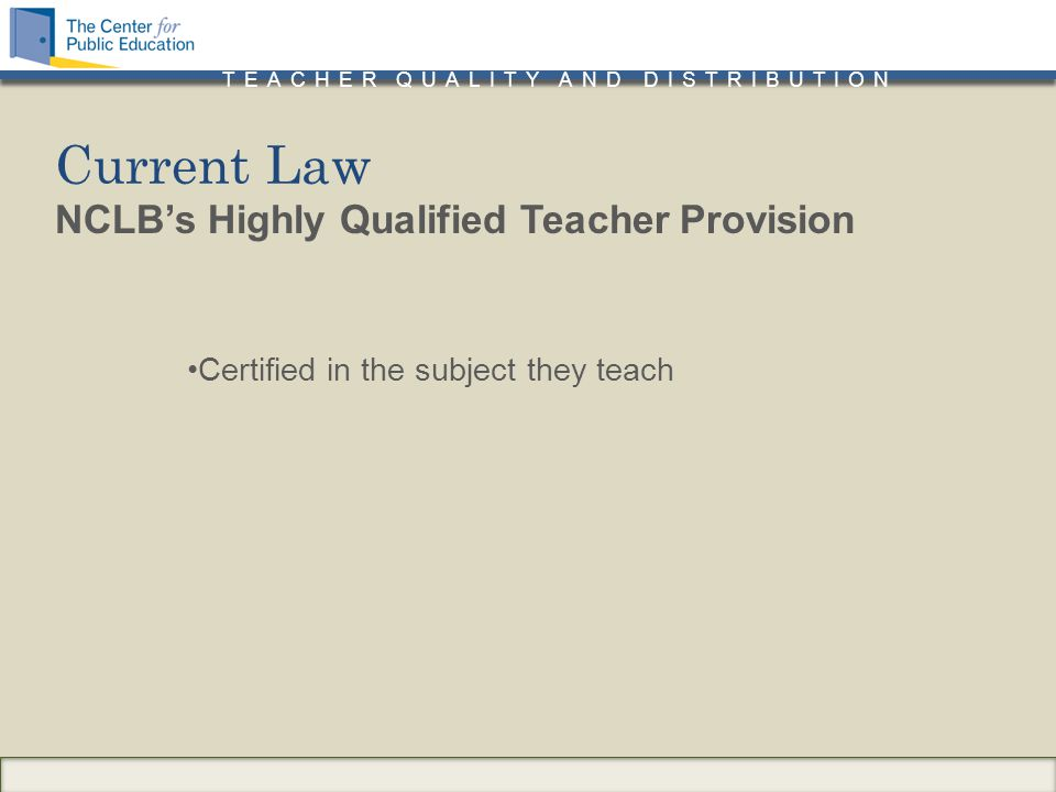TEACHER QUALITY AND DISTRIBUTION NCLB's Highly Qualified Teacher Provision Certified in the subject they teach Current Law