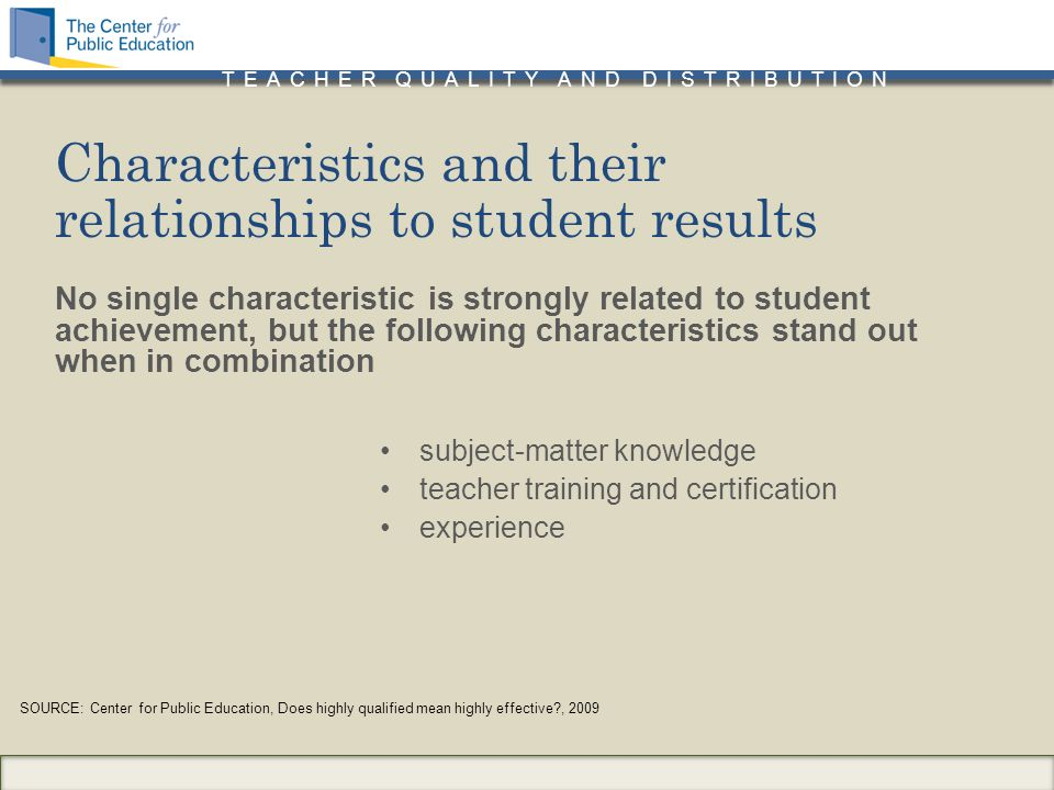 TEACHER QUALITY AND DISTRIBUTION No single characteristic is strongly related to student achievement, but the following characteristics stand out when in combination subject-matter knowledge teacher training and certification experience Characteristics and their relationships to student results SOURCE: Center for Public Education, Does highly qualified mean highly effective , 2009