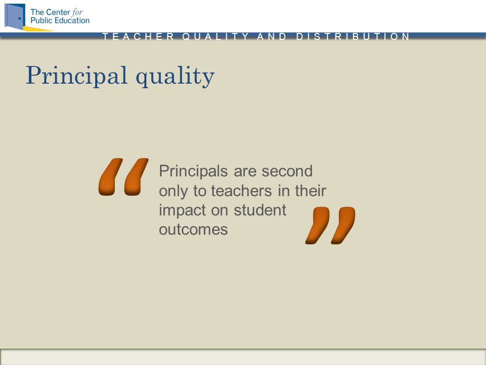 TEACHER QUALITY AND DISTRIBUTION Principals are second only to teachers in their impact on student outcomes Principal quality