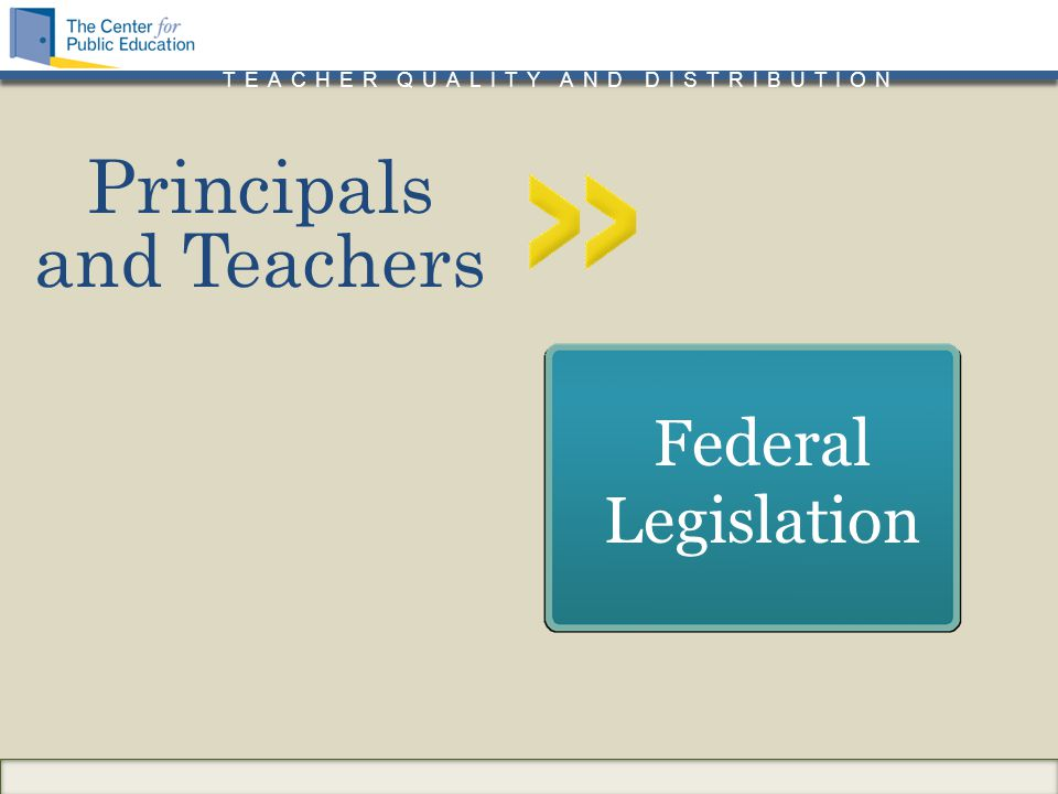 TEACHER QUALITY AND DISTRIBUTION Principals and Teachers Federal Legislation