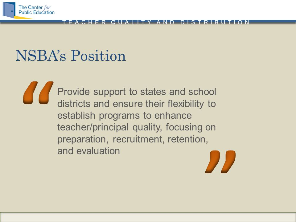 TEACHER QUALITY AND DISTRIBUTION Provide support to states and school districts and ensure their flexibility to establish programs to enhance teacher/principal quality, focusing on preparation, recruitment, retention, and evaluation NSBA's Position
