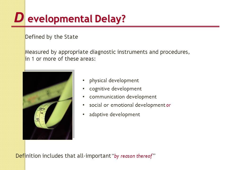 D evelopmental Delay? physical development cognitive development communication development social or emotional development or adaptive development Def